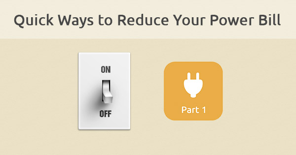 Quick ways to lower your power bill charges (Part 1)